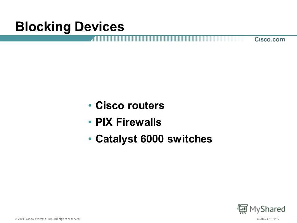 © 2004, Cisco Systems, Inc. All rights reserved. CSIDS 4.111-6 Blocking Devices Cisco routers PIX Firewalls Catalyst 6000 switches