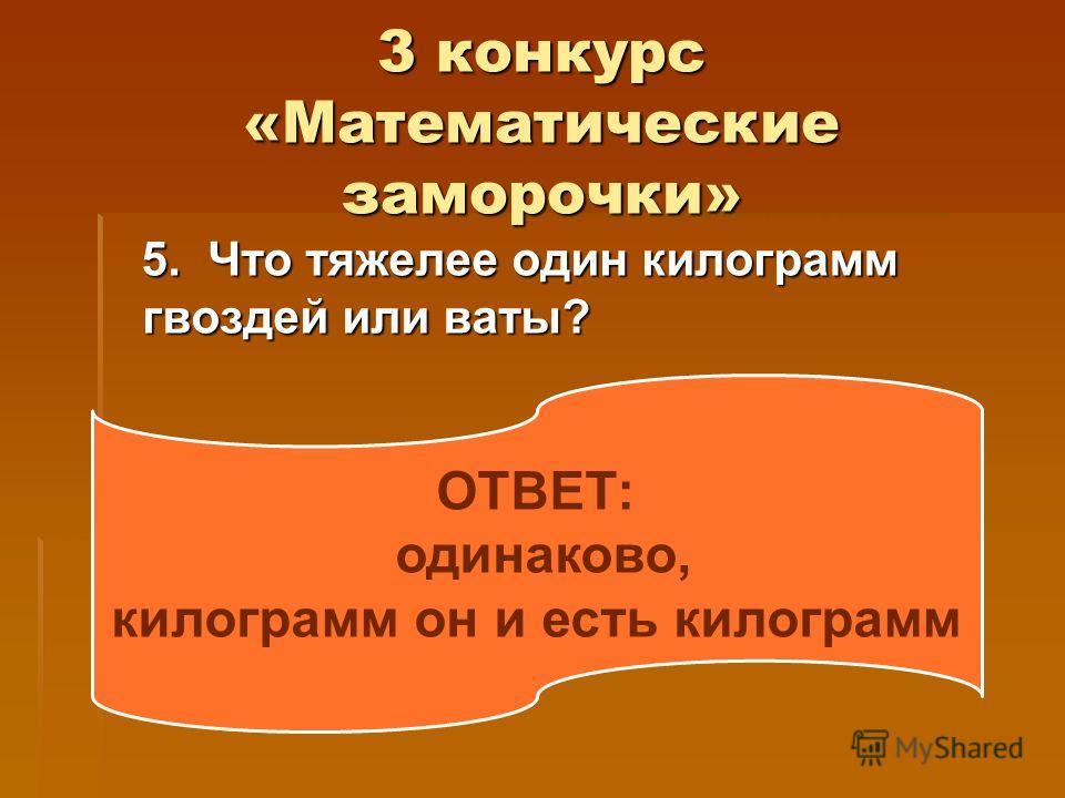 3 конкурс «Математические заморочки» 5. Что тяжелее один килограмм гвоздей или ваты? 5. Что тяжелее один килограмм гвоздей или ваты? ОТВЕТ: одинаково, килограмм он и есть килограмм