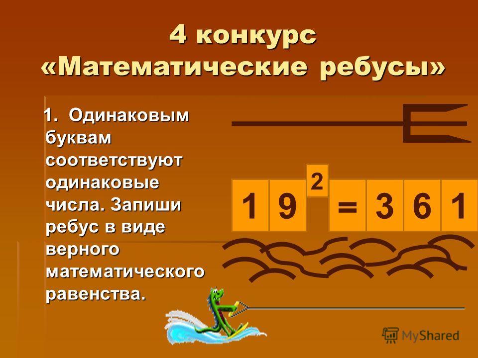 4 конкурс «Математические ребусы» 1. Одинаковым буквам соответствуют одинаковые числа. Запиши ребус в виде верного математического равенства. 1. Одинаковым буквам соответствуют одинаковые числа. Запиши ребус в виде верного математического равенства.