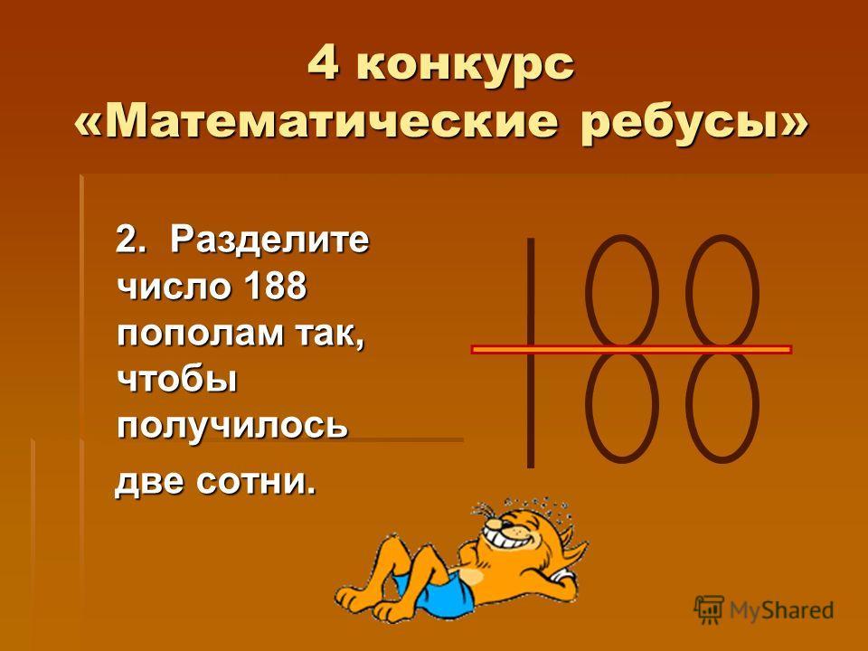 4 конкурс «Математические ребусы» 2. Разделите число 188 пополам так, чтобы получилось 2. Разделите число 188 пополам так, чтобы получилось две сотни. две сотни.