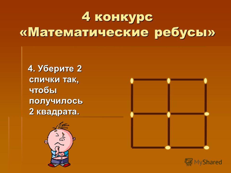 4 конкурс «Математические ребусы» 4. Уберите 2 спички так, чтобы получилось 2 квадрата. 4. Уберите 2 спички так, чтобы получилось 2 квадрата.