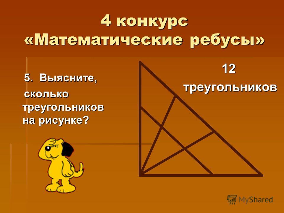 4 конкурс «Математические ребусы» 5. Выясните, 5. Выясните, сколько треугольников на рисунке? сколько треугольников на рисунке? 12 треугольников треугольников