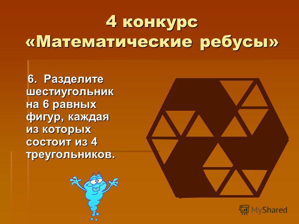 4 конкурс «Математические ребусы» 6. Разделите шестиугольник на 6 равных фигур, каждая из которых состоит из 4 треугольников. 6. Разделите шестиугольник на 6 равных фигур, каждая из которых состоит из 4 треугольников.