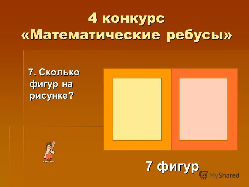 4 конкурс «Математические ребусы» 7. Сколько фигур на рисунке? 7. Сколько фигур на рисунке? 7 фигур 7 фигур