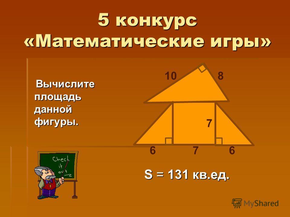 5 конкурс «Математические игры» Вычислите площадь данной фигуры. Вычислите площадь данной фигуры. 7 810 667 S = 131 кв.ед.