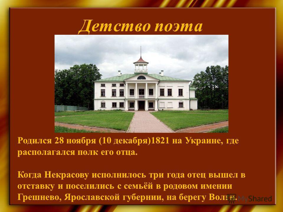 Детство поэта Родился 28 ноября (10 декабря)1821 на Украине, где располагался полк его отца. Когда Некрасову исполнилось три года отец вышел в отставку и поселились с семьёй в родовом имении Грешнево, Ярославской губернии, на берегу Волги.
