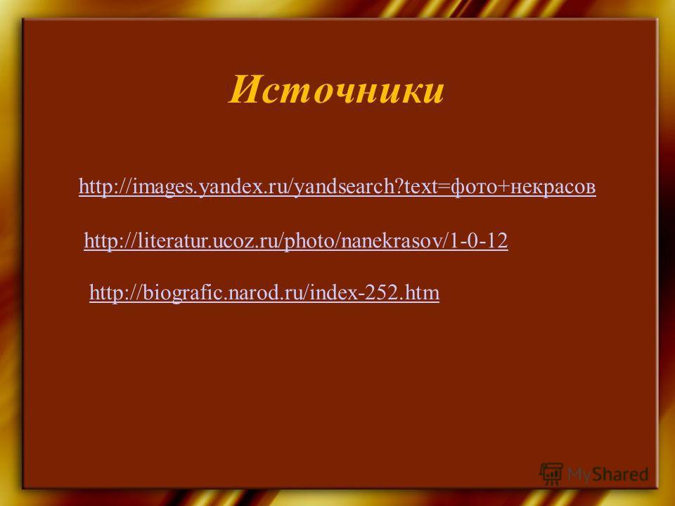 Источники http://images.yandex.ru/yandsearch?text=фото+некрасов http://literatur.ucoz.ru/photo/nanekrasov/1-0-12 http://biografic.narod.ru/index-252.htm