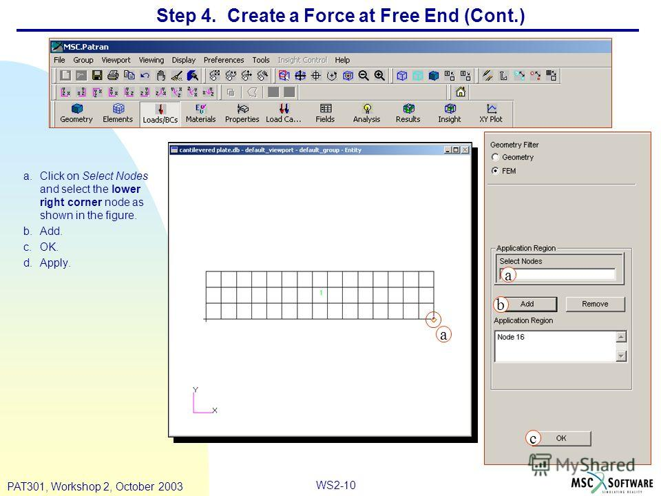 WS2-10 PAT301, Workshop 2, October 2003 Step 4. Create a Force at Free End (Cont.) a.Click on Select Nodes and select the lower right corner node as shown in the figure. b.Add. c.OK. d.Apply. b c a a