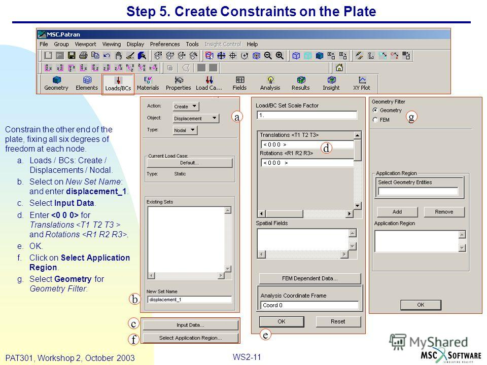 WS2-11 PAT301, Workshop 2, October 2003 Step 5. Create Constraints on the Plate Constrain the other end of the plate, fixing all six degrees of freedom at each node. a.Loads / BCs: Create / Displacements / Nodal. b.Select on New Set Name: and enter d