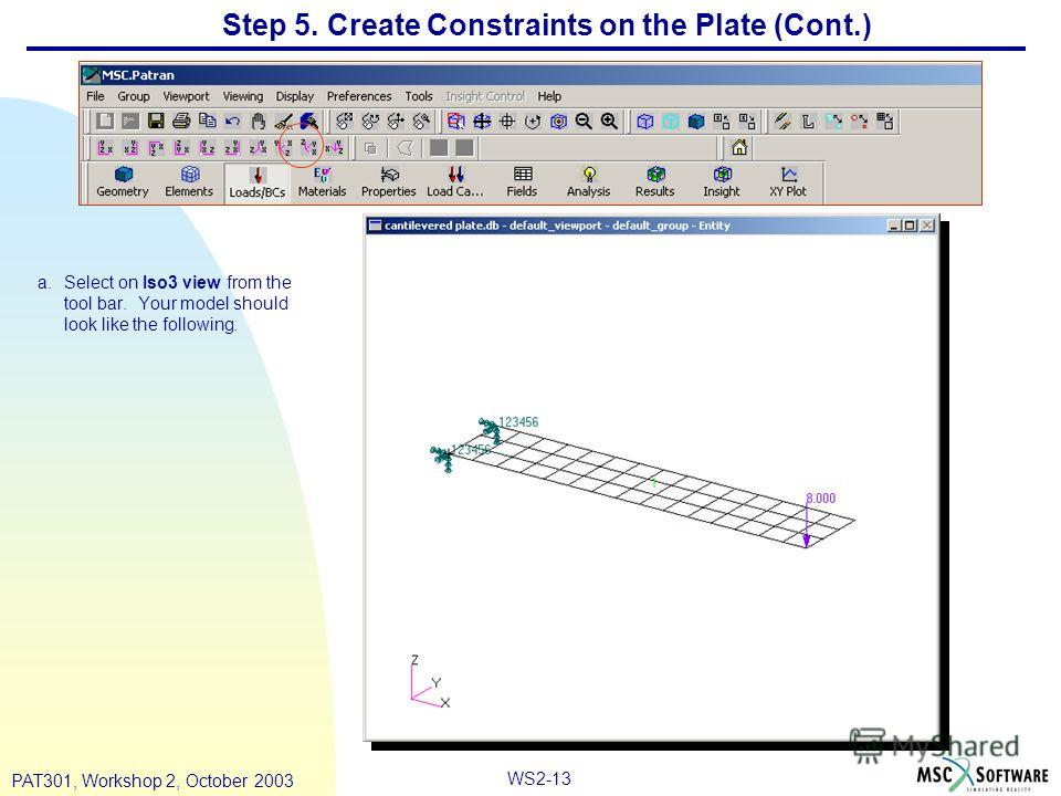 WS2-13 PAT301, Workshop 2, October 2003 Step 5. Create Constraints on the Plate (Cont.) a.Select on Iso3 view from the tool bar. Your model should look like the following.