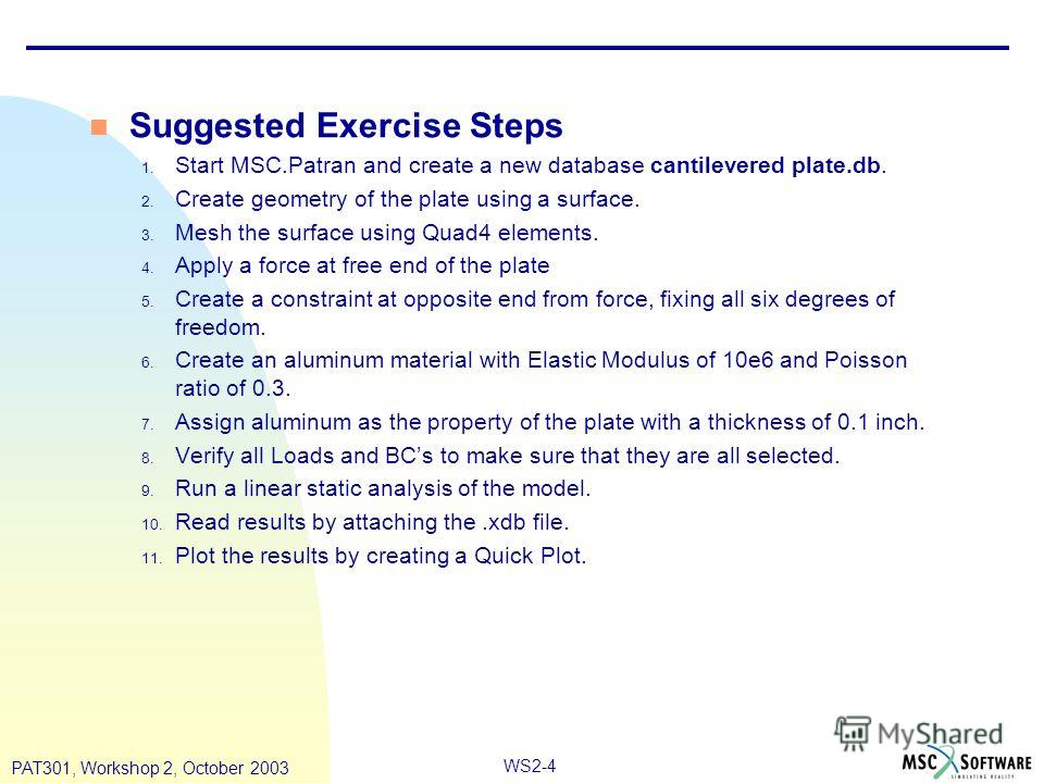 WS2-4 PAT301, Workshop 2, October 2003 Suggested Exercise Steps 1. Start MSC.Patran and create a new database cantilevered plate.db. 2. Create geometry of the plate using a surface. 3. Mesh the surface using Quad4 elements. 4. Apply a force at free e