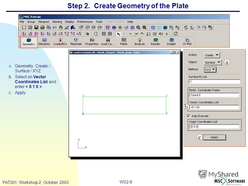 WS2-6 PAT301, Workshop 2, October 2003 Step 2. Create Geometry of the Plate a.Geometry: Create / Surface / XYZ. b.Select on Vector Coordinates List and enter. c.Apply. a b c