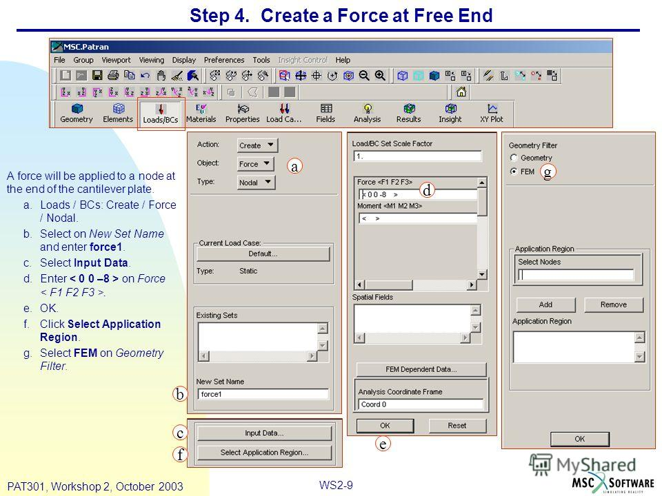 WS2-9 PAT301, Workshop 2, October 2003 Step 4. Create a Force at Free End A force will be applied to a node at the end of the cantilever plate. a.Loads / BCs: Create / Force / Nodal. b.Select on New Set Name and enter force1. c.Select Input Data. d.E