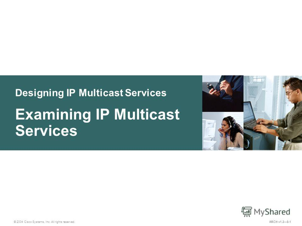 Designing IP Multicast Services © 2004 Cisco Systems, Inc. All rights reserved. Examining IP Multicast Services ARCH v1.28-1
