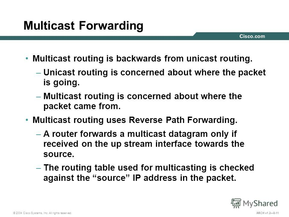 © 2004 Cisco Systems, Inc. All rights reserved. ARCH v1.28-11 Multicast Forwarding Multicast routing is backwards from unicast routing. –Unicast routing is concerned about where the packet is going. –Multicast routing is concerned about where the pac