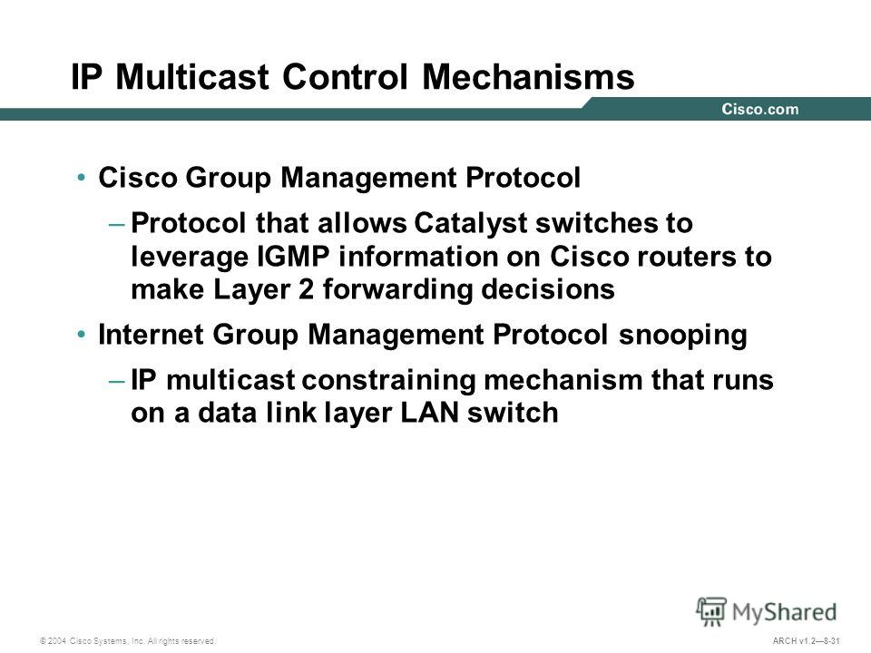 © 2004 Cisco Systems, Inc. All rights reserved. ARCH v1.28-31 IP Multicast Control Mechanisms Cisco Group Management Protocol –Protocol that allows Catalyst switches to leverage IGMP information on Cisco routers to make Layer 2 forwarding decisions I