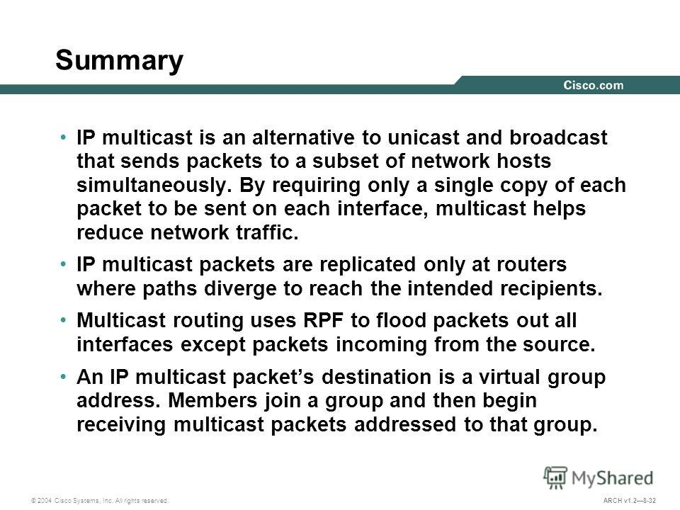 © 2004 Cisco Systems, Inc. All rights reserved. ARCH v1.28-32 Summary IP multicast is an alternative to unicast and broadcast that sends packets to a subset of network hosts simultaneously. By requiring only a single copy of each packet to be sent on