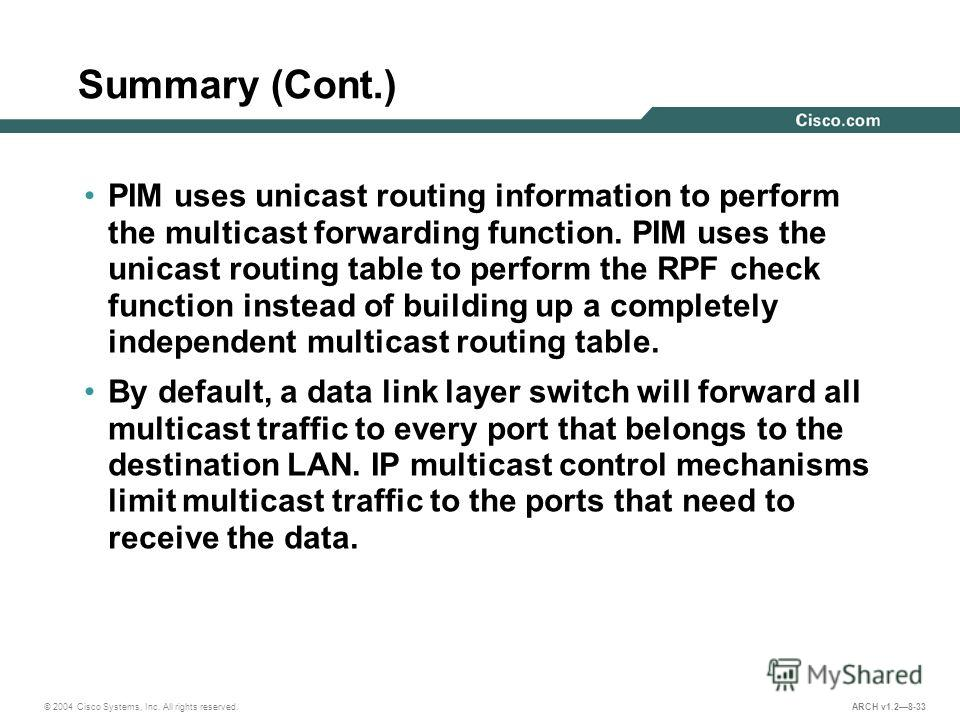 © 2004 Cisco Systems, Inc. All rights reserved. ARCH v1.28-33 Summary (Cont.) PIM uses unicast routing information to perform the multicast forwarding function. PIM uses the unicast routing table to perform the RPF check function instead of building