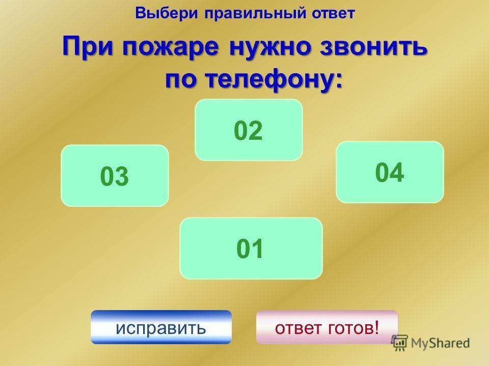 Выбери правильный ответ При пожаре нужно звонить по телефону: 01 04 02 исправить ответ готов! 03