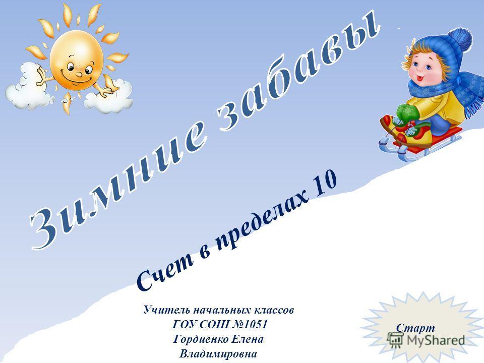 Счет в пределах 10 Учитель начальных классов ГОУ СОШ 1051 Гордиенко Елена Владимировна Старт