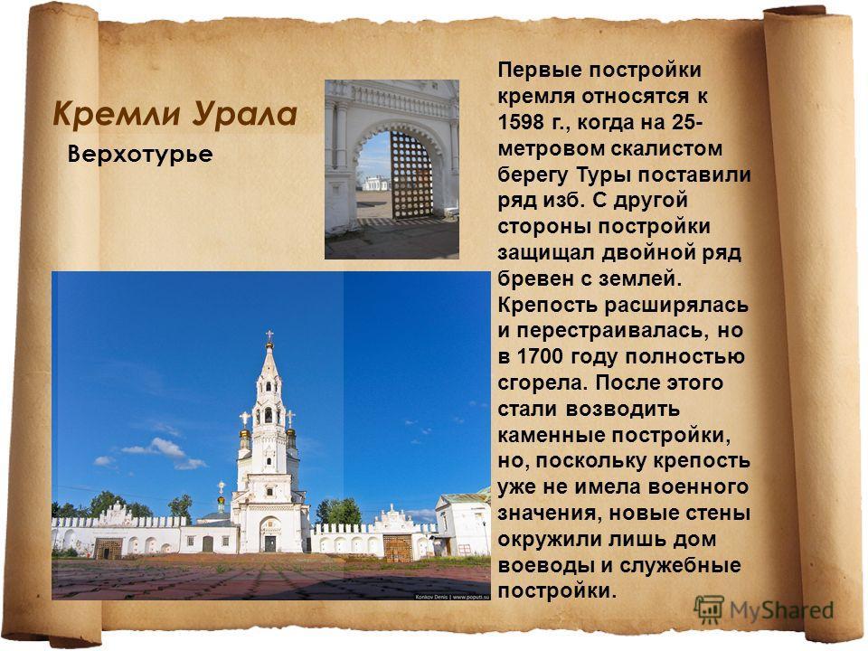 Кремли Урала Верхотурье Первые постройки кремля относятся к 1598 г., когда на 25- метровом скалистом берегу Туры поставили ряд изб. С другой стороны постройки защищал двойной ряд бревен с землей. Крепость расширялась и перестраивалась, но в 1700 году