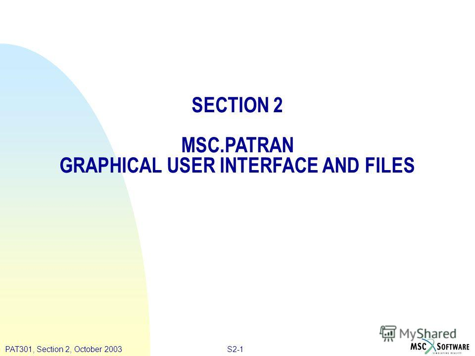 S2-1PAT301, Section 2, October 2003 SECTION 2 MSC.PATRAN GRAPHICAL USER INTERFACE AND FILES