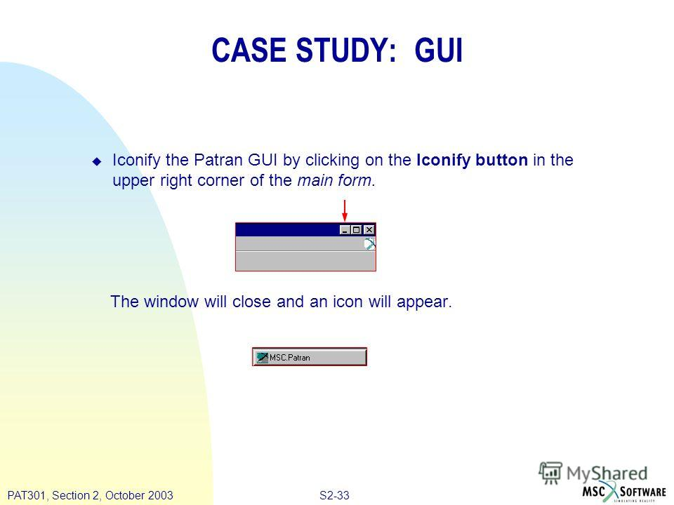 S2-33PAT301, Section 2, October 2003 u Iconify the Patran GUI by clicking on the Iconify button in the upper right corner of the main form. The window will close and an icon will appear. CASE STUDY: GUI