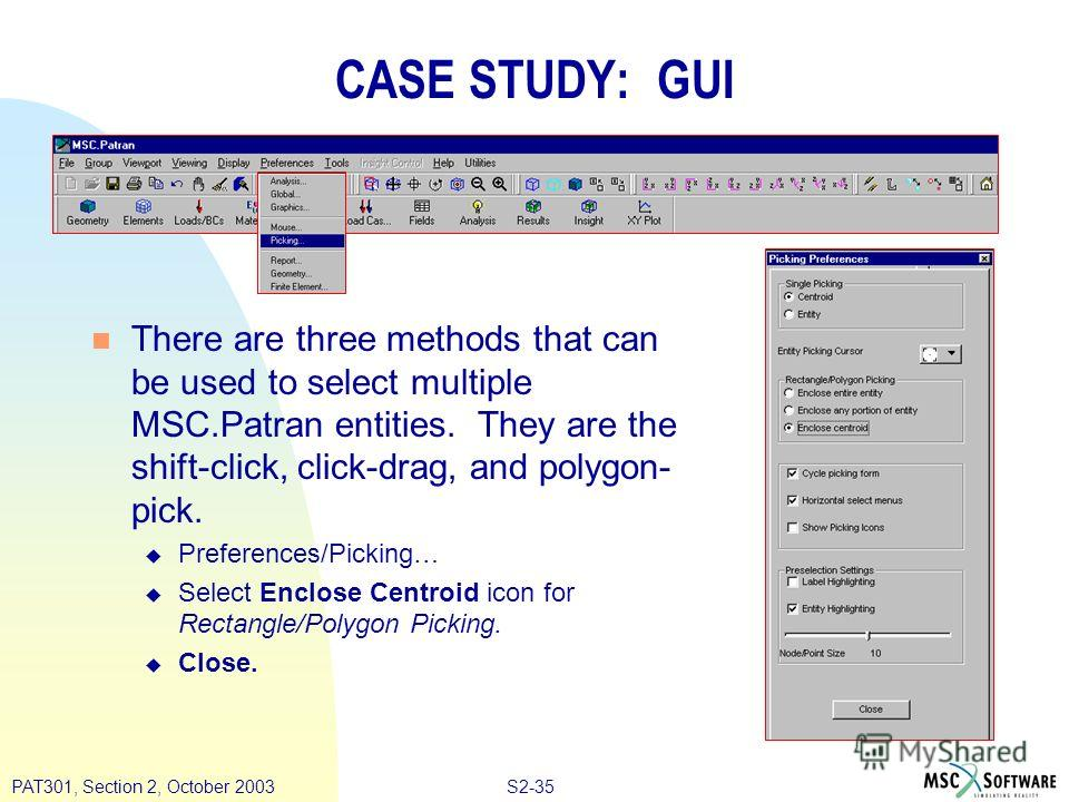 S2-35PAT301, Section 2, October 2003 n There are three methods that can be used to select multiple MSC.Patran entities. They are the shift-click, click-drag, and polygon- pick. u Preferences/Picking… u Select Enclose Centroid icon for Rectangle/Polyg