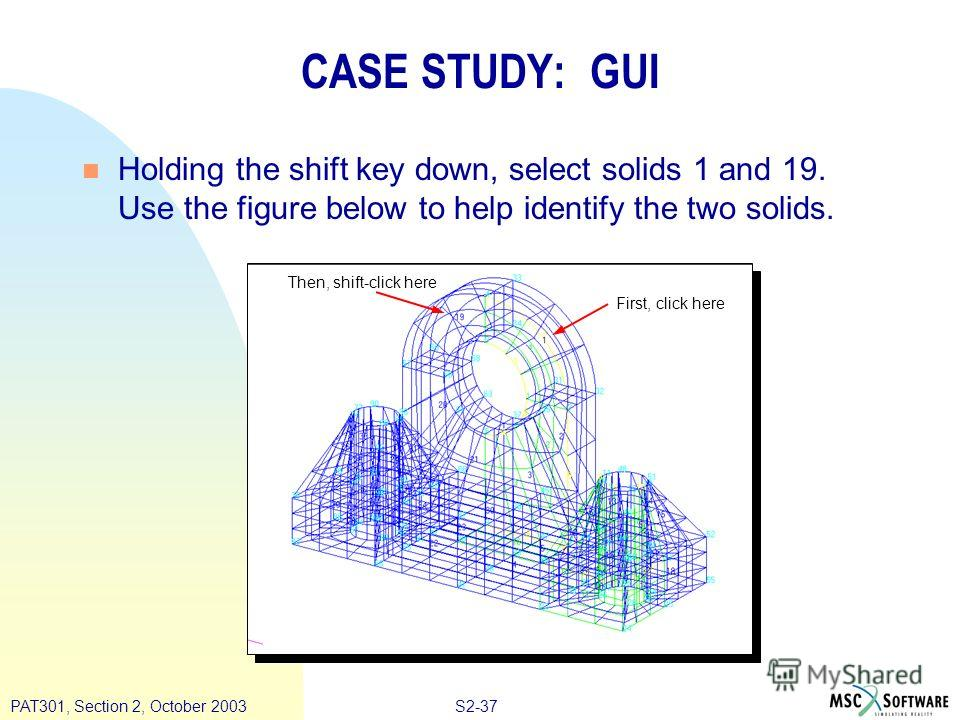 S2-37PAT301, Section 2, October 2003 n Holding the shift key down, select solids 1 and 19. Use the figure below to help identify the two solids. CASE STUDY: GUI Then, shift-click here First, click here