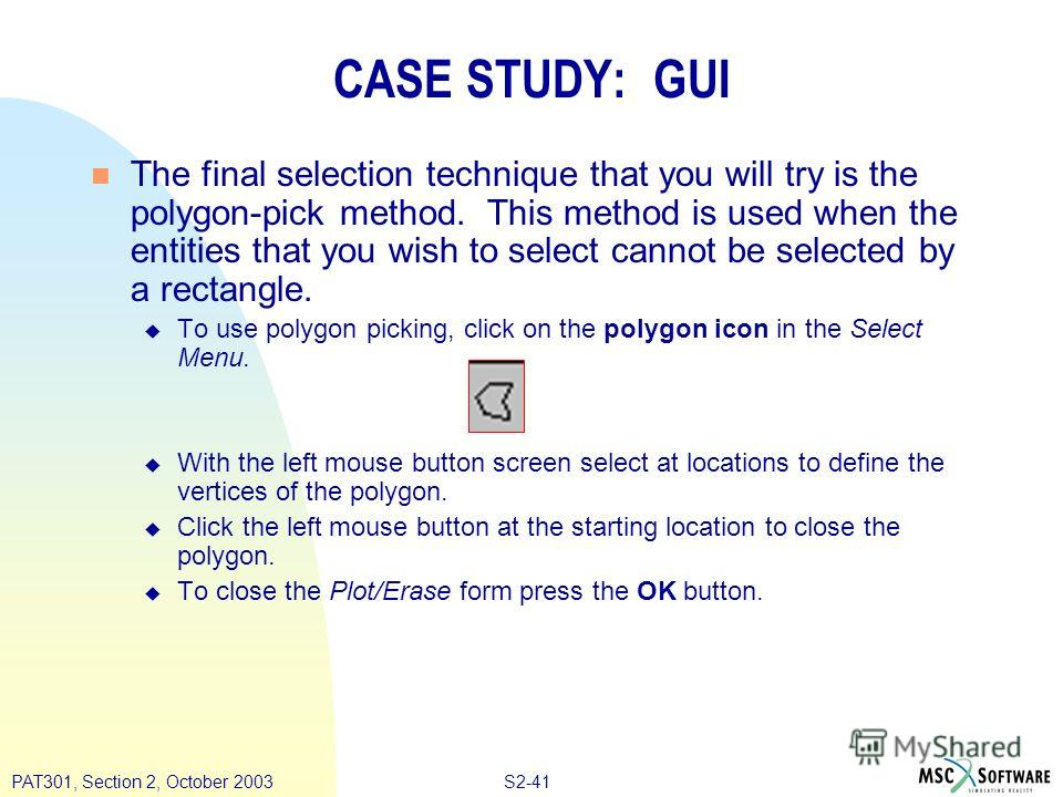 S2-41PAT301, Section 2, October 2003 CASE STUDY: GUI n The final selection technique that you will try is the polygon-pick method. This method is used when the entities that you wish to select cannot be selected by a rectangle. u To use polygon picki