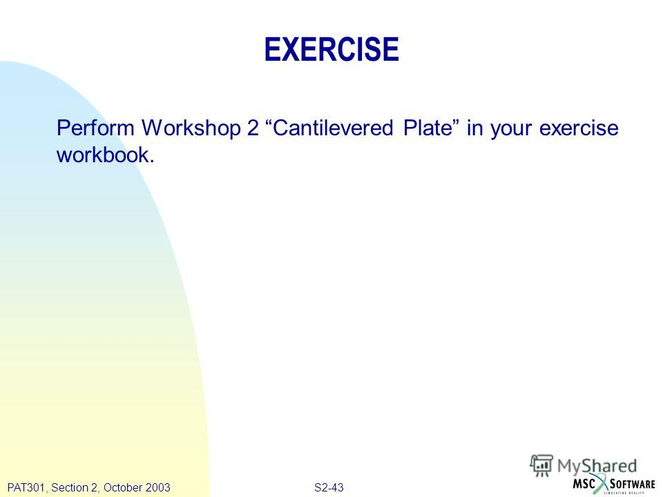 S2-43PAT301, Section 2, October 2003 EXERCISE Perform Workshop 2 Cantilevered Plate in your exercise workbook.