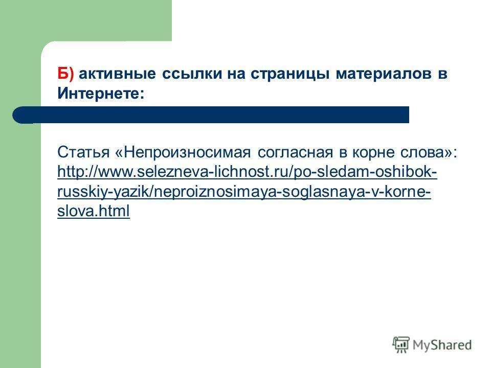 Б) активные ссылки на страницы материалов в Интернете: Статья «Непроизносимая согласная в корне слова»: http://www.selezneva-lichnost.ru/po-sledam-oshibok- russkiy-yazik/neproiznosimaya-soglasnaya-v-korne- slova.html http://www.selezneva-lichnost.ru/