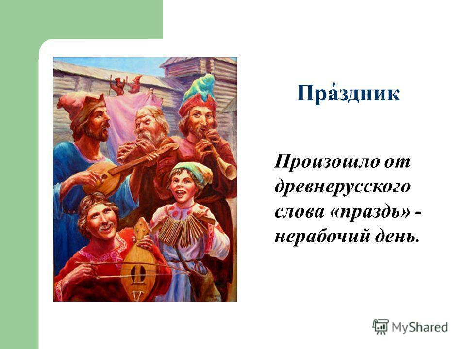 Праздник Произошло от древнерусского слова «праздь» - нерабочий день. ' '