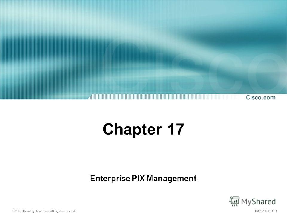 © 2003, Cisco Systems, Inc. All rights reserved. CSPFA 3.117-1 Chapter 17 Enterprise PIX Management