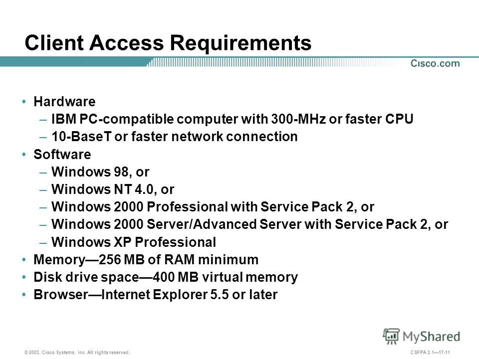 © 2003, Cisco Systems, Inc. All rights reserved. CSFPA 3.117-11 Client Access Requirements Hardware –IBM PC-compatible computer with 300-MHz or faster CPU –10-BaseT or faster network connection Software –Windows 98, or –Windows NT 4.0, or –Windows 20