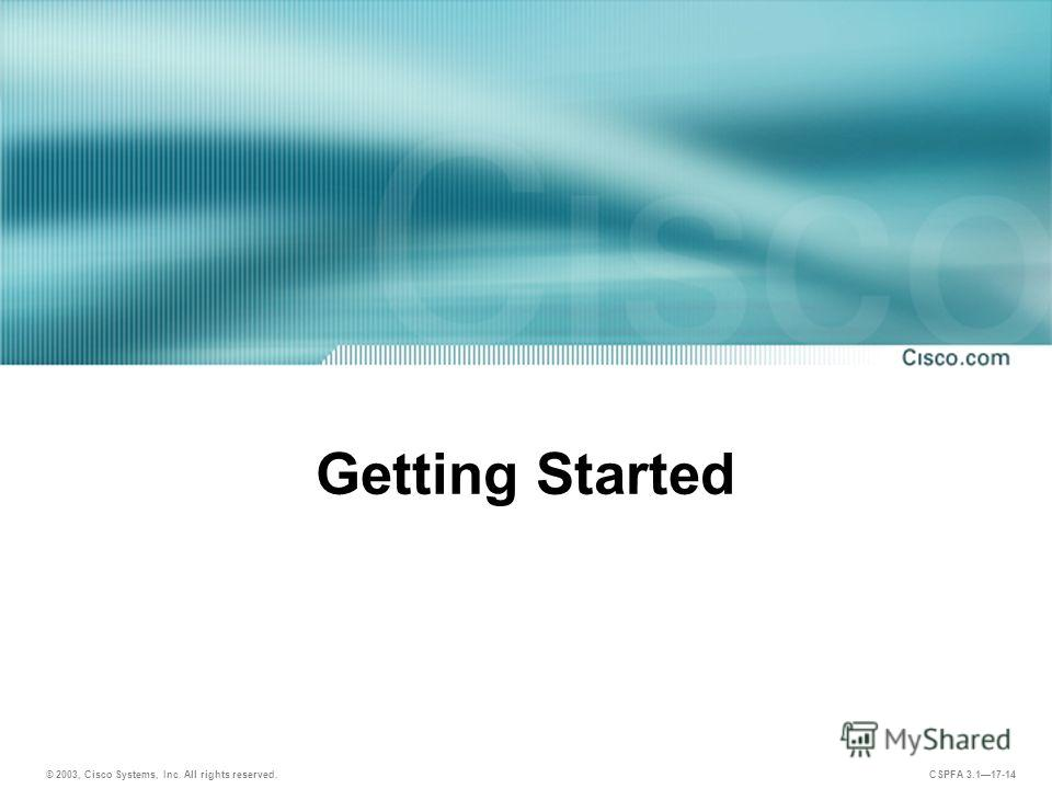 © 2003, Cisco Systems, Inc. All rights reserved. CSPFA 3.117-14 Getting Started