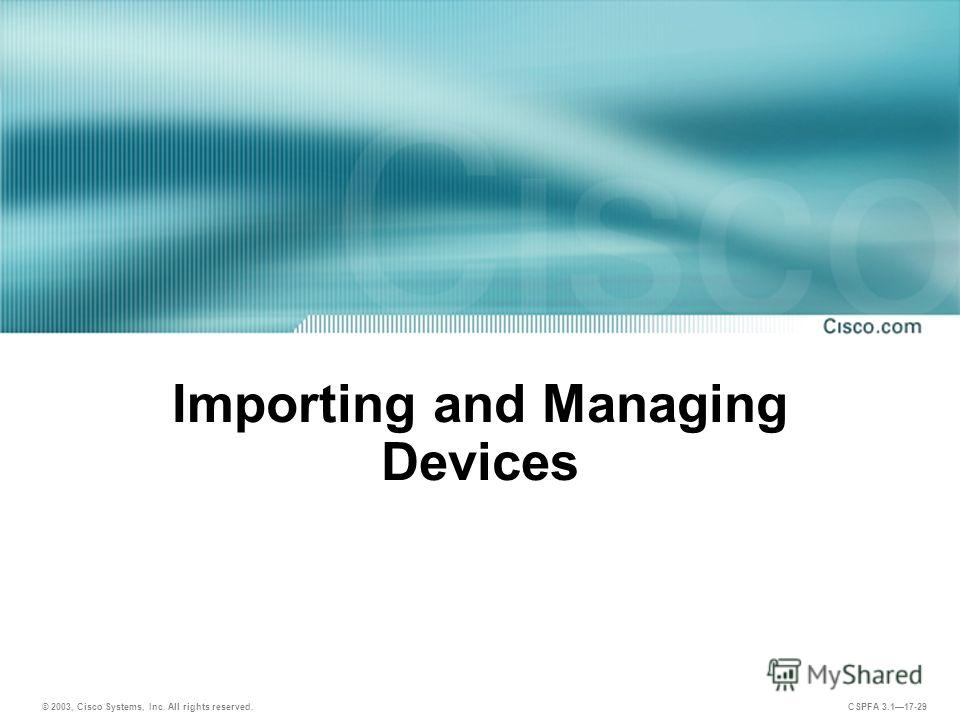 © 2003, Cisco Systems, Inc. All rights reserved. CSPFA 3.117-29 Importing and Managing Devices