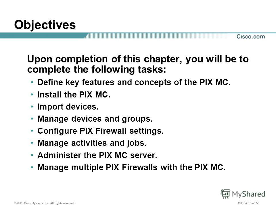 © 2003, Cisco Systems, Inc. All rights reserved. CSFPA 3.117-3 Objectives Upon completion of this chapter, you will be to complete the following tasks: Define key features and concepts of the PIX MC. Install the PIX MC. Import devices. Manage devices
