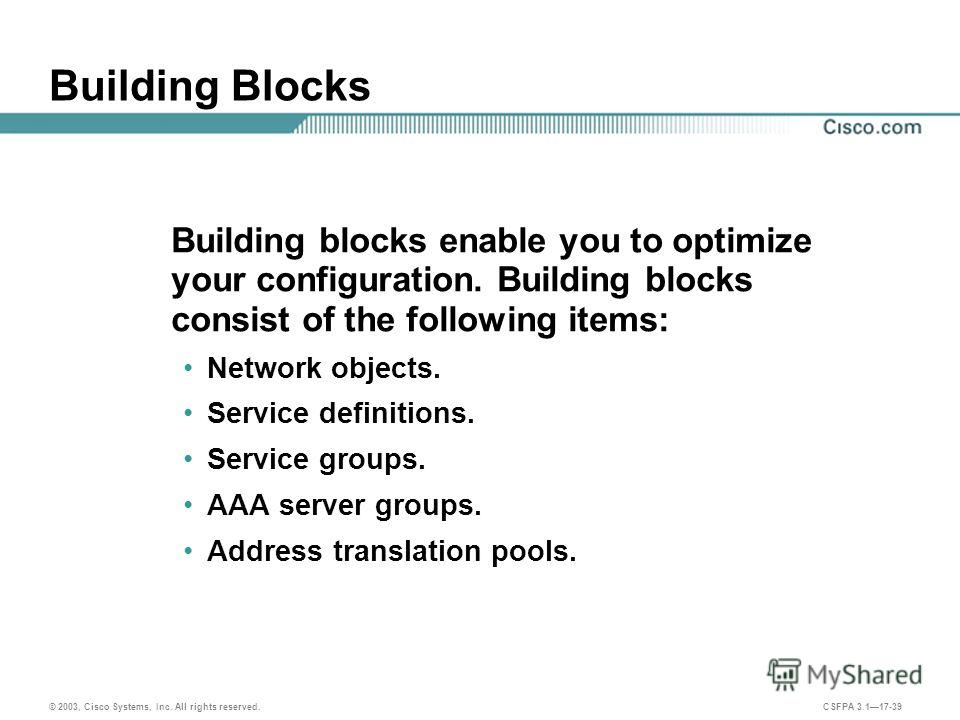 © 2003, Cisco Systems, Inc. All rights reserved. CSFPA 3.117-39 Building Blocks Building blocks enable you to optimize your configuration. Building blocks consist of the following items: Network objects. Service definitions. Service groups. AAA serve
