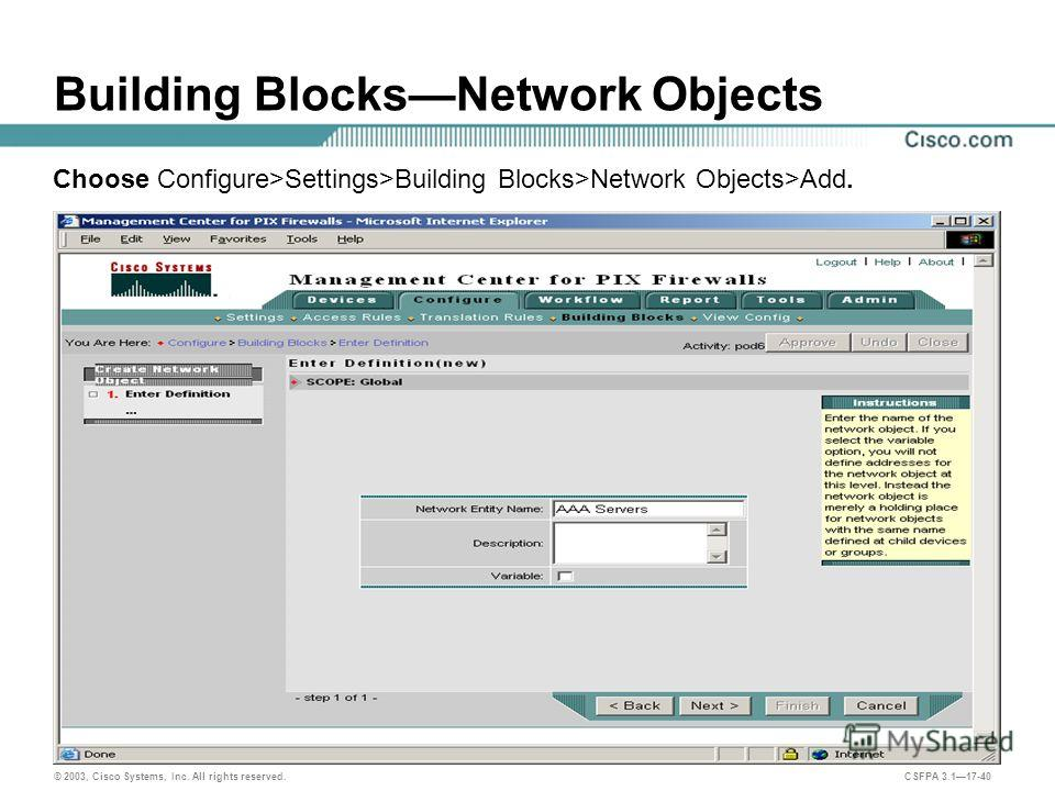 © 2003, Cisco Systems, Inc. All rights reserved. CSFPA 3.117-40 Building BlocksNetwork Objects Choose Configure>Settings>Building Blocks>Network Objects>Add.