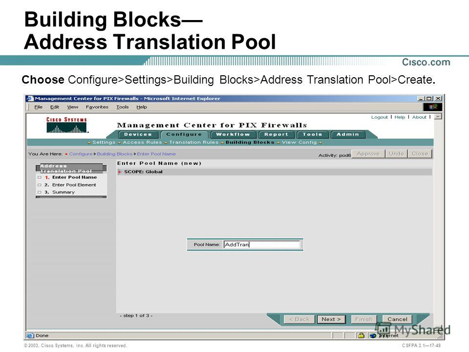 © 2003, Cisco Systems, Inc. All rights reserved. CSFPA 3.117-49 Building Blocks Address Translation Pool Choose Configure>Settings>Building Blocks>Address Translation Pool>Create.