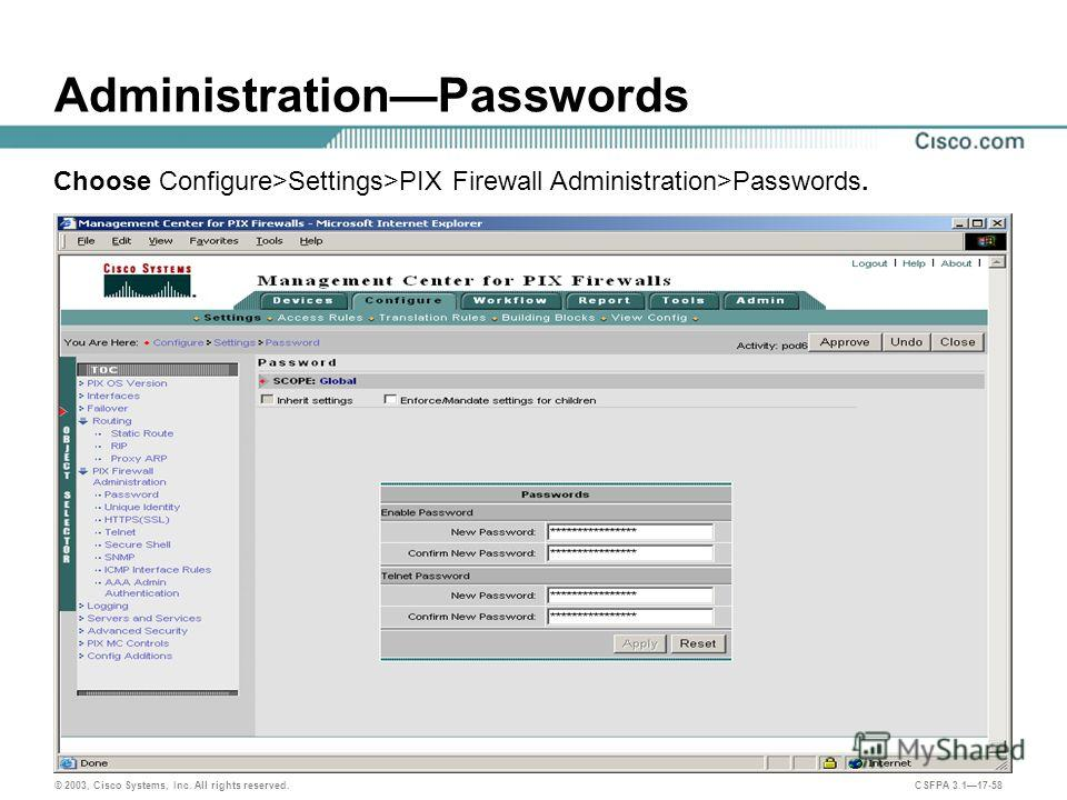 © 2003, Cisco Systems, Inc. All rights reserved. CSFPA 3.117-58 AdministrationPasswords Choose Configure>Settings>PIX Firewall Administration>Passwords.
