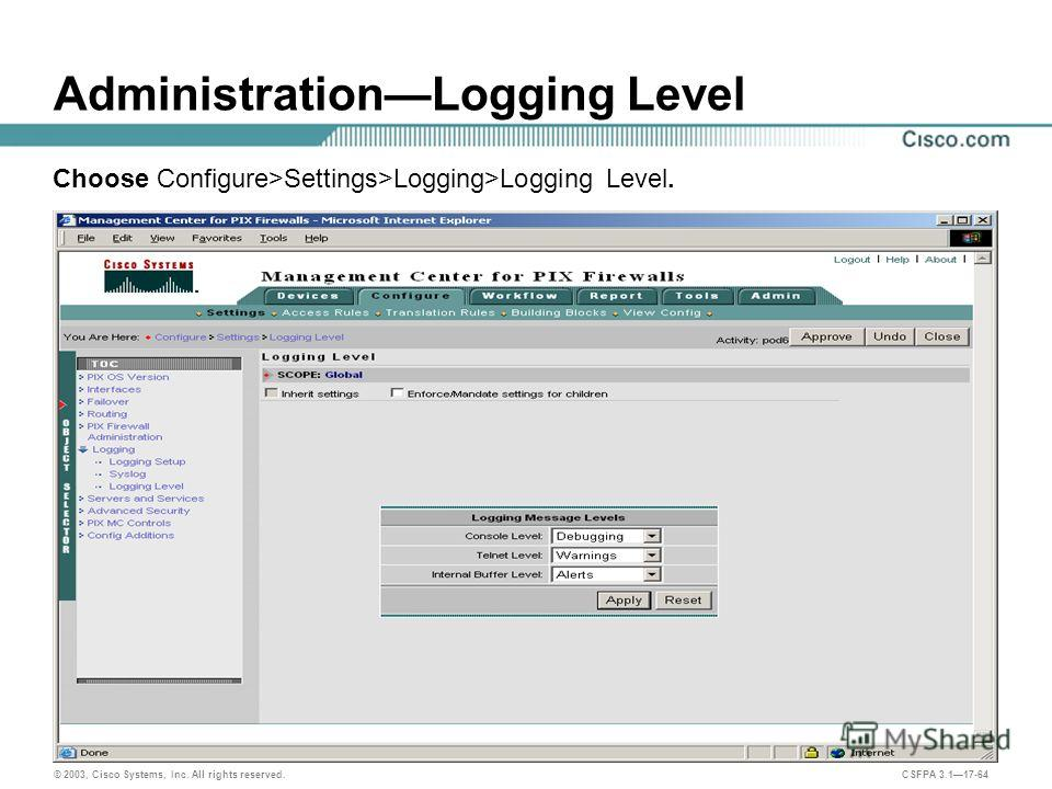 © 2003, Cisco Systems, Inc. All rights reserved. CSFPA 3.117-64 AdministrationLogging Level Choose Configure>Settings>Logging>Logging Level.
