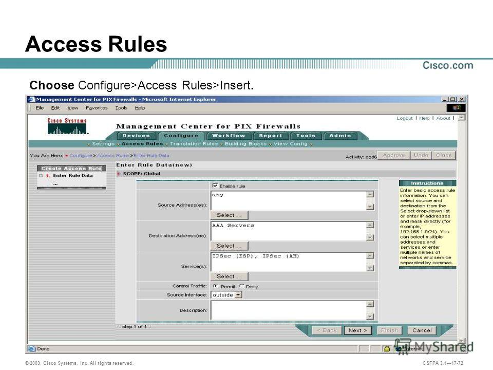 © 2003, Cisco Systems, Inc. All rights reserved. CSFPA 3.117-72 Access Rules Choose Configure>Access Rules>Insert.