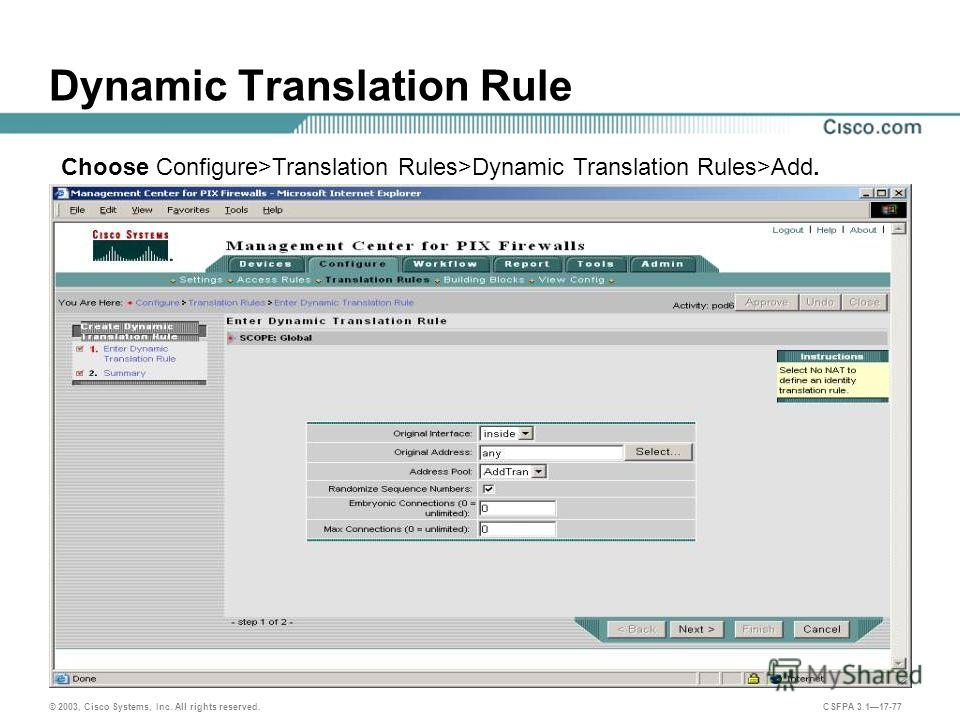 © 2003, Cisco Systems, Inc. All rights reserved. CSFPA 3.117-77 Dynamic Translation Rule Choose Configure>Translation Rules>Dynamic Translation Rules>Add.