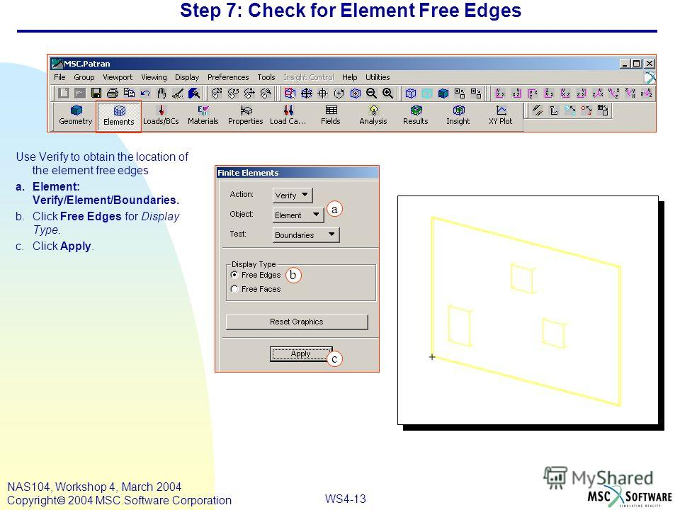 WS4-13 NAS104, Workshop 4, March 2004 Copyright 2004 MSC.Software Corporation Step 7: Check for Element Free Edges Use Verify to obtain the location of the element free edges a.Element: Verify/Element/Boundaries. b.Click Free Edges for Display Type.