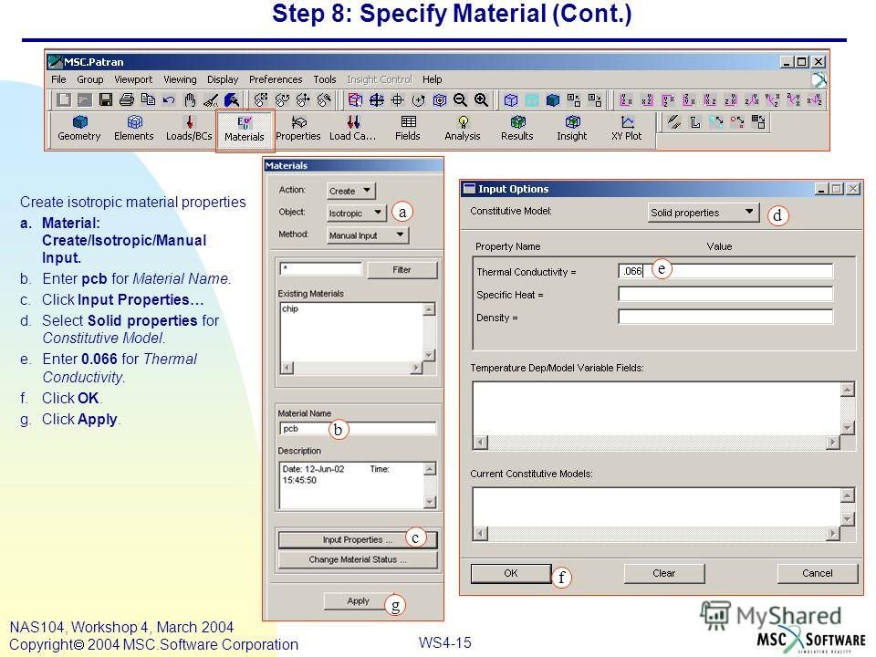 WS4-15 NAS104, Workshop 4, March 2004 Copyright 2004 MSC.Software Corporation Step 8: Specify Material (Cont.) Create isotropic material properties a.Material: Create/Isotropic/Manual Input. b.Enter pcb for Material Name. c.Click Input Properties… d.
