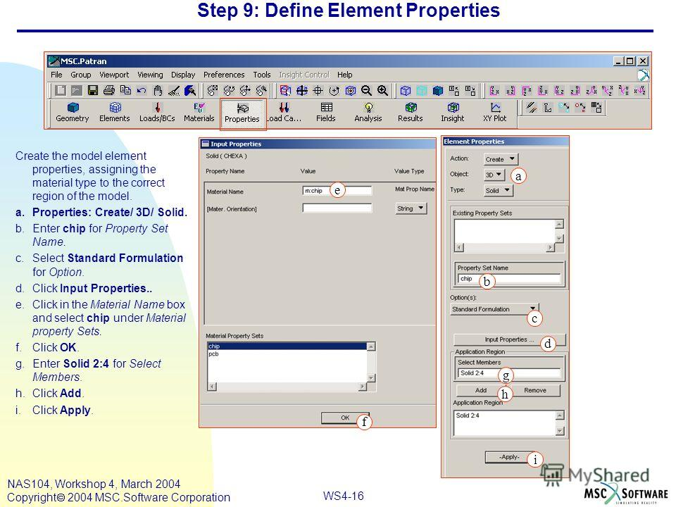 WS4-16 NAS104, Workshop 4, March 2004 Copyright 2004 MSC.Software Corporation Step 9: Define Element Properties Create the model element properties, assigning the material type to the correct region of the model. a.Properties: Create/ 3D/ Solid. b.En