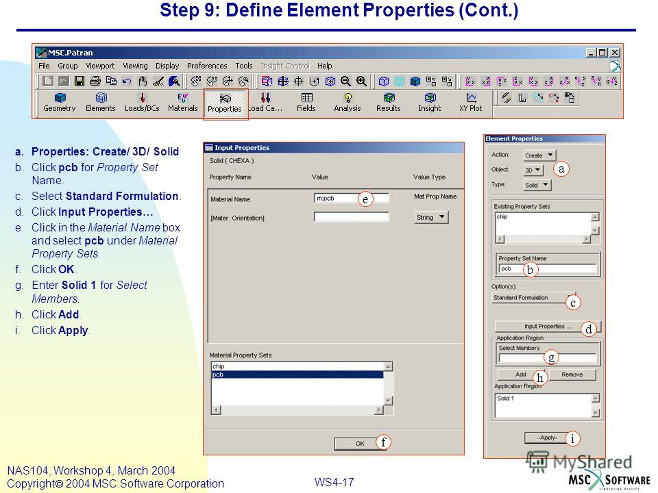 WS4-17 NAS104, Workshop 4, March 2004 Copyright 2004 MSC.Software Corporation Step 9: Define Element Properties (Cont.) a.Properties: Create/ 3D/ Solid b.Click pcb for Property Set Name. c.Select Standard Formulation. d.Click Input Properties… e.Clic