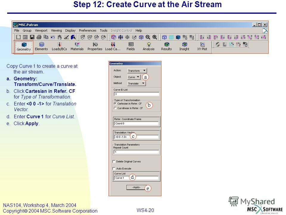 WS4-20 NAS104, Workshop 4, March 2004 Copyright 2004 MSC.Software Corporation Step 12: Create Curve at the Air Stream Copy Curve 1 to create a curve at the air stream. a.Geometry: Transform/Curve/Translate. b.Click Cartesian in Refer. CF for Type of